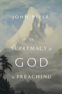 The Supremacy of God in Preaching (Hard Cover)