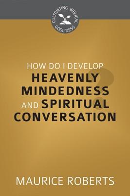How Do I Develop Heavenly Mindedness &Spiritual Conversation (Pamphlet)