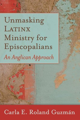 Unmasking Latinx Ministry for Episcopalians (Paperback)